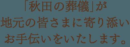 「秋田の葬儀」が地元の皆さまに寄り添いお手伝いをいたします。